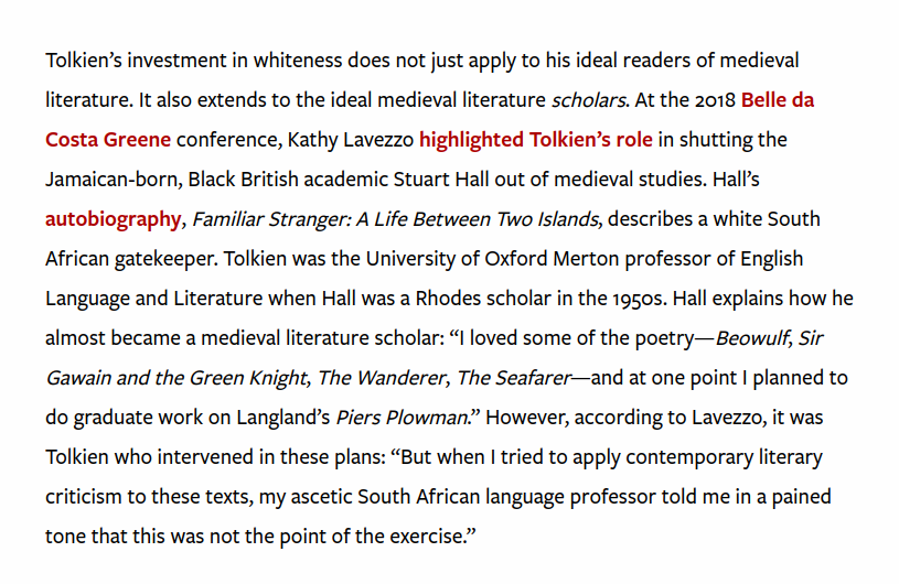 """Tolkien's investment in whiteness does not just apply to his ideal readers of medieval literature. It also extends to the ideal medieval literature scholars. At the 2018 Belle da Costa Greene conference, Kathy Lavezzo highlighted Tolkien's role in shutting the Jamaican-born, Black British academic Stuart Hall out of medieval studies. Hall's autobiography, Familiar Stranger: A Life Between Two Islands, describes a white South African gatekeeper. Tolkien was the University of Oxford Merton professor of English Language and Literature when Hall was a Rhodes scholar in the 1950s. Hall explains how he almost became a medieval literature scholar: """"I loved some of the poetry—Beowulf, Sir Gawain and the Green Knight, The Wanderer, The Seafarer—and at one point I planned to do graduate work on Langland's Piers Plowman."""" However, according to Lavezzo, it was Tolkien who intervened in these plans: """"But when I tried to apply contemporary literary criticism to these texts, my ascetic South African language professor told me in a pained tone that this was not the point of the exercise."""""""
