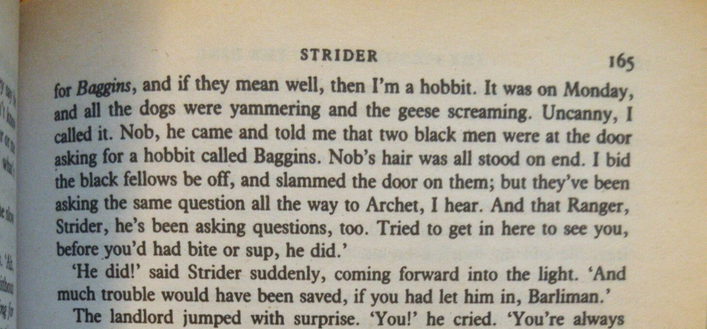 """""""'Nob, he came and told me that two black men were at the door asking for a hobbit called Baggins. Nob's hair was all stood on end. I bid the black fellows be off, and slammed the door on them; but they've been asking the same question all the way to Archet, I hear.'"""""""