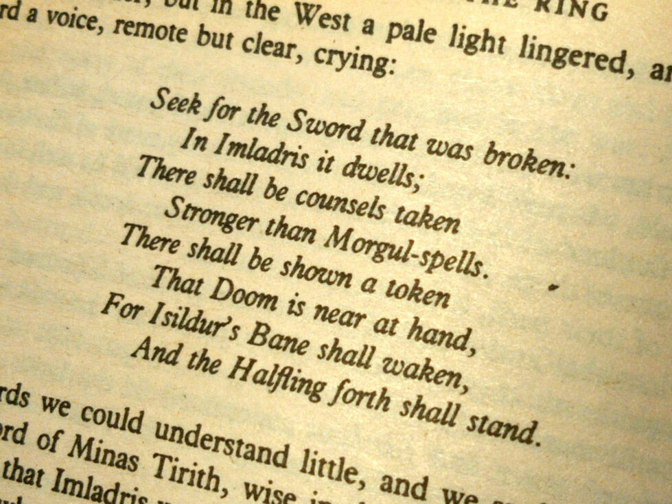 The prophecy to Boromir: Seek for the Sword that was broken: / In Imladris it dwells; / There shall be counsels taken / Stronger than Morgul-spells. / There shall be shown a token / That Doom is near at hand, / For Isildur's Bane shall waken, / And the Halfling forth shall stand.