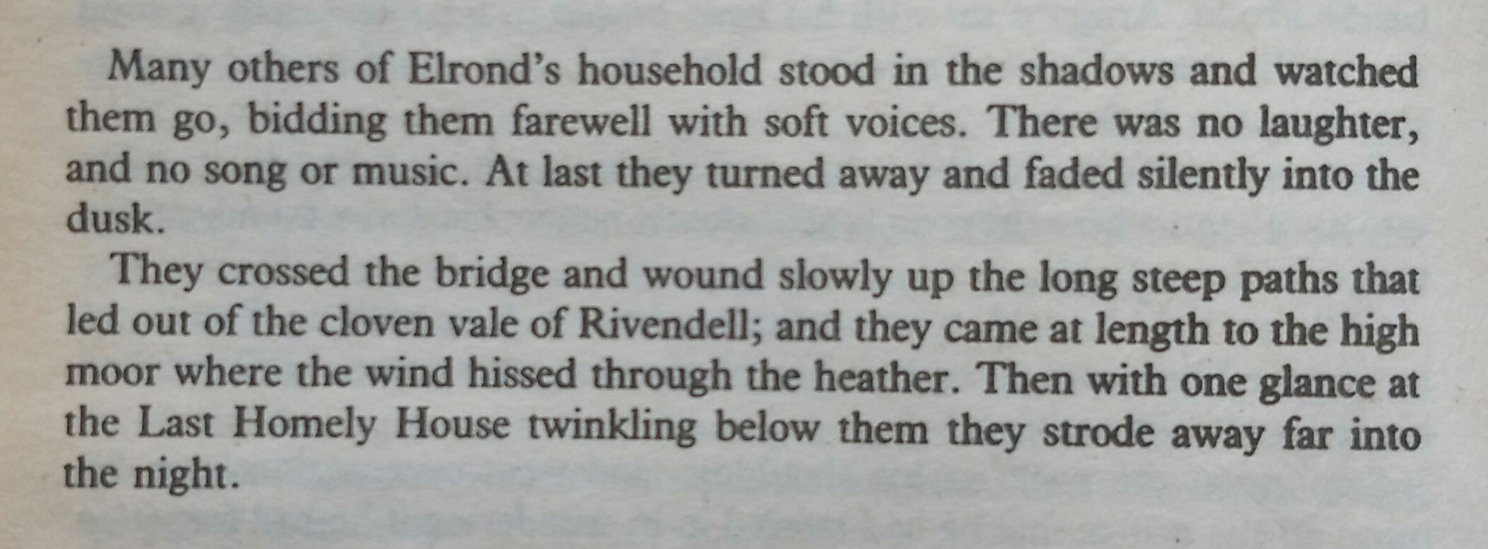 Many others of Elrond's household stood in the shadows and watched them go, bidding them farewell with soft voices. There was no laughter, and no song or music. At last they turned away and faded silently into the dusk.<br><br>They crossed the bridge and wound slowly up the long steep paths that led out of the cloven vale of Rivendell; and they came at length to the high moor where the wind hissed through the heather. Then with one glance at the Last Homely House twinkling below them they strode away far into the night.