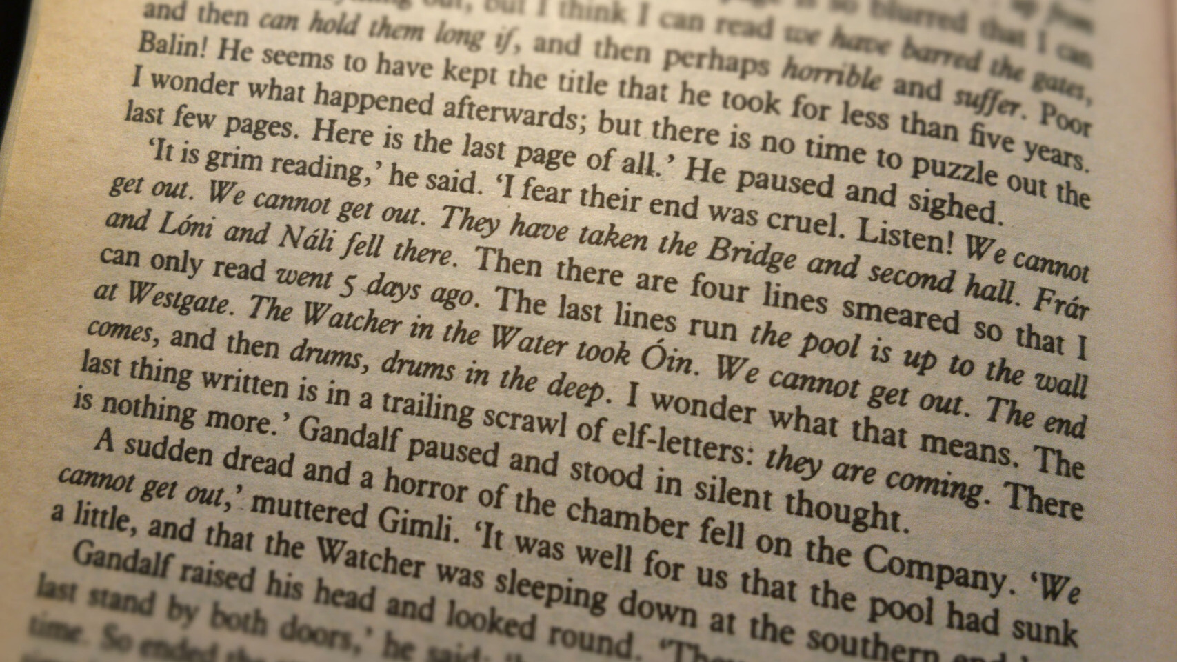 """""""It is grim reading,"""" he said. """"I fear their end was cruel. Listen! 'We cannot get out. We cannot get out. They have taken the Bridge and second hall. Frár and Lóni and Náli fell there.' Then there are four lines smeared so that I can only read 'went 5 days ago'. The last lines run 'the pool is up to the wall at Westgate. The Watcher in the Water took Óin. We cannot get out. The end comes', and then 'drums, drums in the deep'. I wonder what that means. The last thing written is a trailing scrawl of elf-letters: 'they are coming'. There is nothing more."""" Gandalf paused and stood in silent thought."""